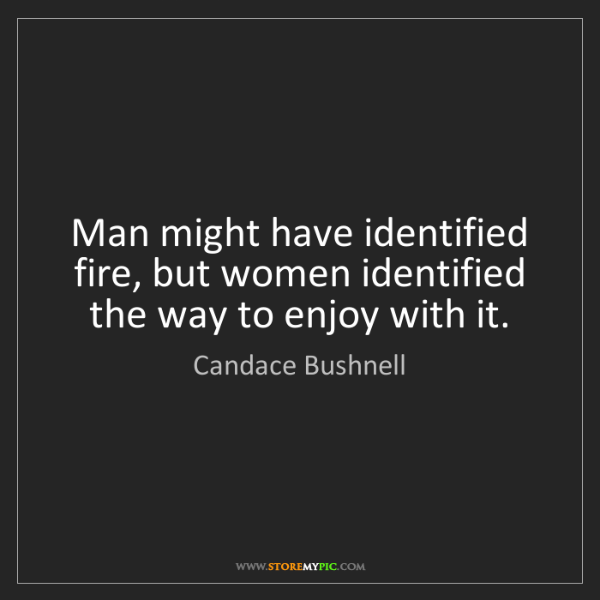 Candace Bushnell: Man might have identified fire, but women identified...