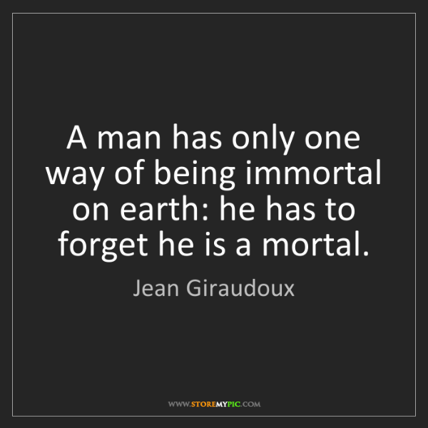 Jean Giraudoux: A man has only one way of being immortal on earth: he...