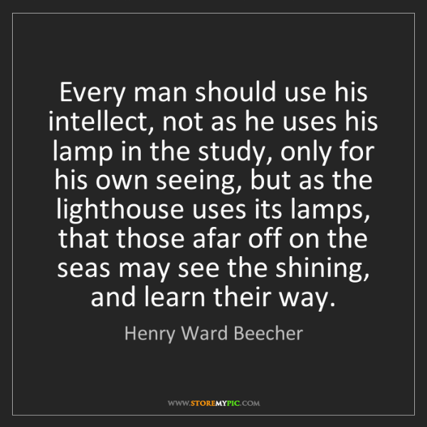 Henry Ward Beecher: Every man should use his intellect, not as he uses his...