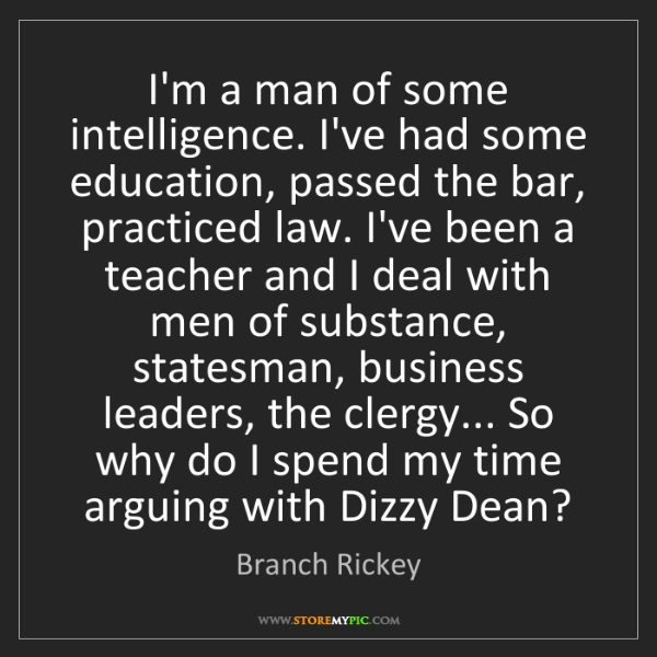 Branch Rickey: I'm a man of some intelligence. I've had some education,...