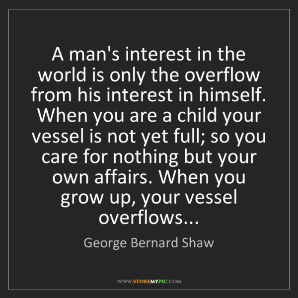 George Bernard Shaw: A man's interest in the world is only the overflow from...