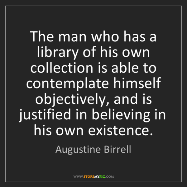 Augustine Birrell: The man who has a library of his own collection is able...