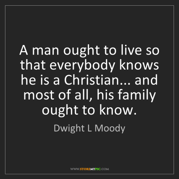 Dwight L Moody: A man ought to live so that everybody knows he is a Christian......
