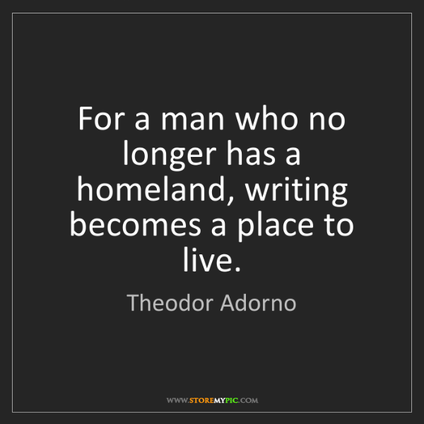 Theodor Adorno: For a man who no longer has a homeland, writing becomes...