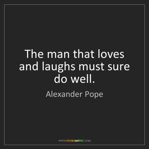 Alexander Pope: The man that loves and laughs must sure do well.