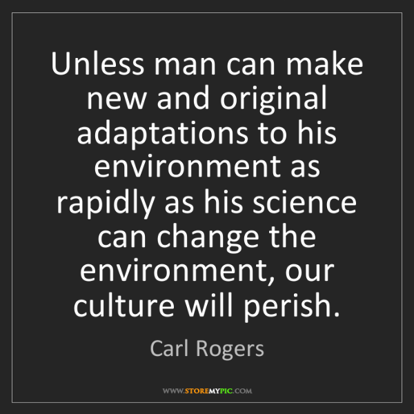Carl Rogers: Unless man can make new and original adaptations to his...