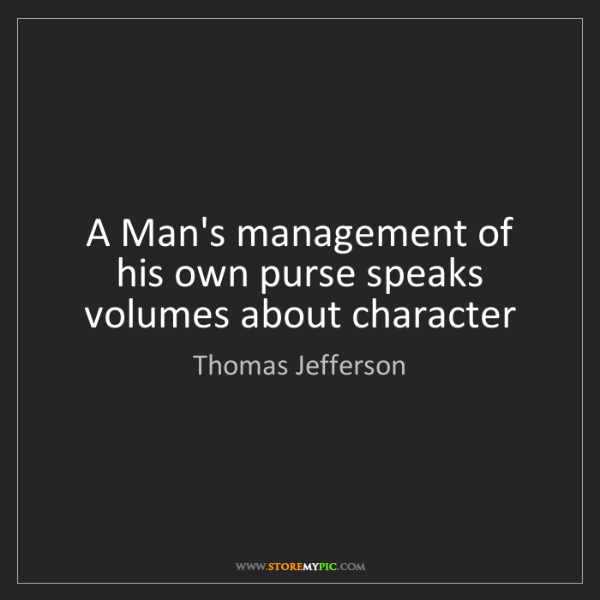 Thomas Jefferson: A Man's management of his own purse speaks volumes about...