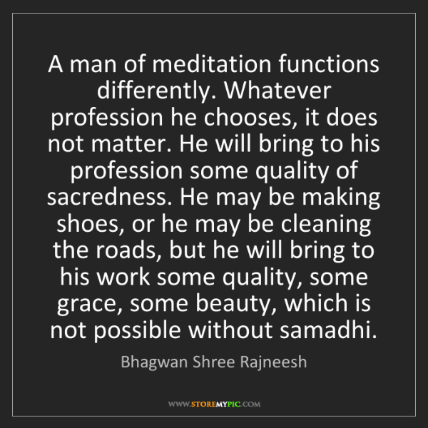 Bhagwan Shree Rajneesh: A man of meditation functions differently. Whatever profession...