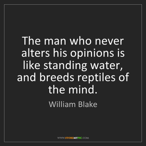 William Blake: The man who never alters his opinions is like standing...