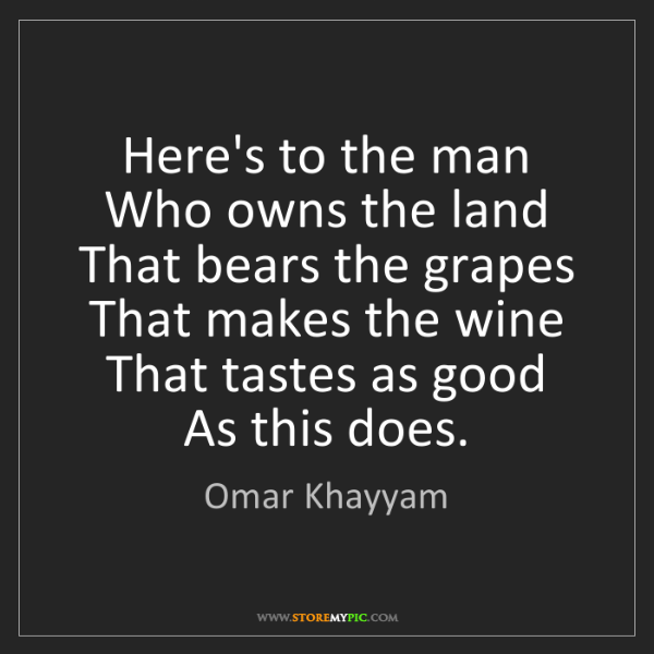 Omar Khayyam: Here's to the man  Who owns the land  That bears the...