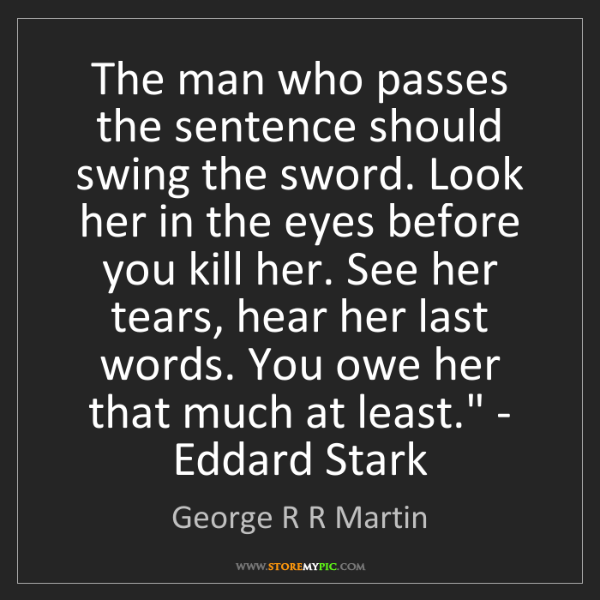George R R Martin: 'The man who passes the sentence should swing the sword....