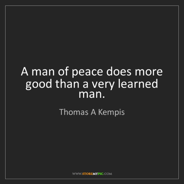 Thomas A Kempis: A man of peace does more good than a very learned man.