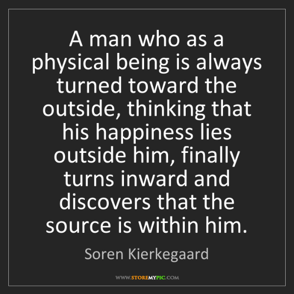 Soren Kierkegaard: A man who as a physical being is always turned toward...