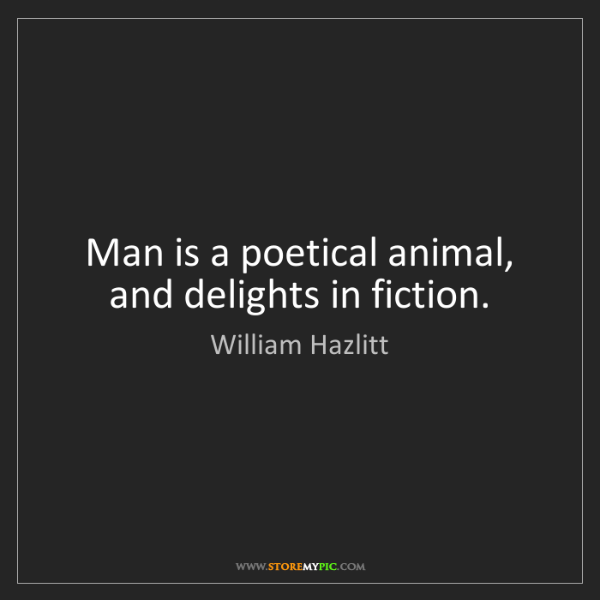 William Hazlitt: Man is a poetical animal, and delights in fiction.