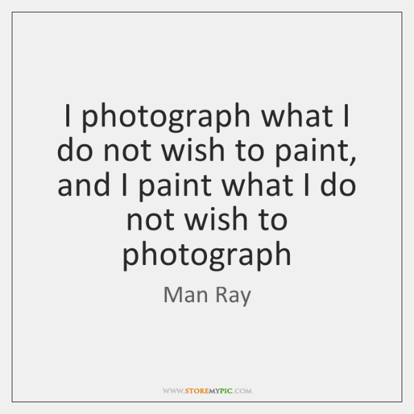 I photograph what I do not wish to paint, and I paint ...
