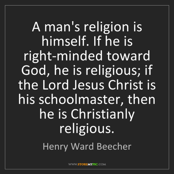 Henry Ward Beecher: A man's religion is himself. If he is right-minded toward...