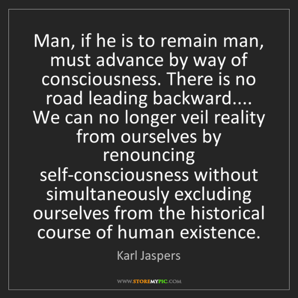 Karl Jaspers: Man, if he is to remain man, must advance by way of consciousness....