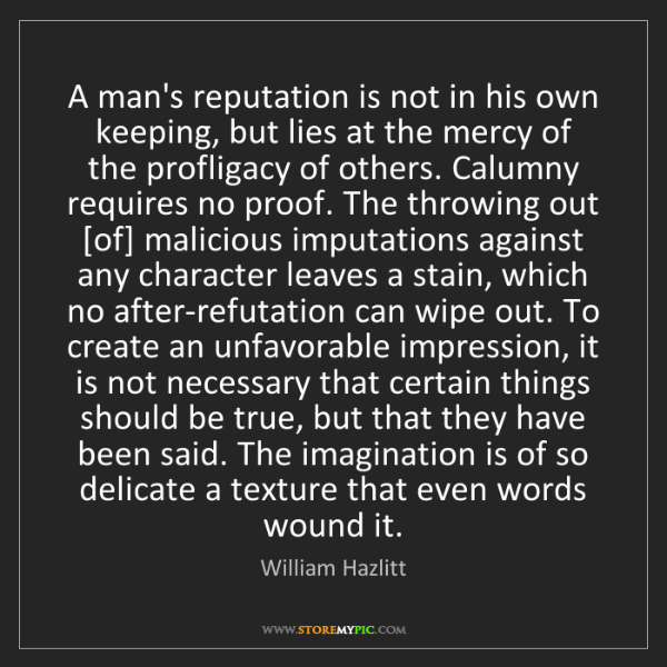 William Hazlitt: A man's reputation is not in his own keeping, but lies...