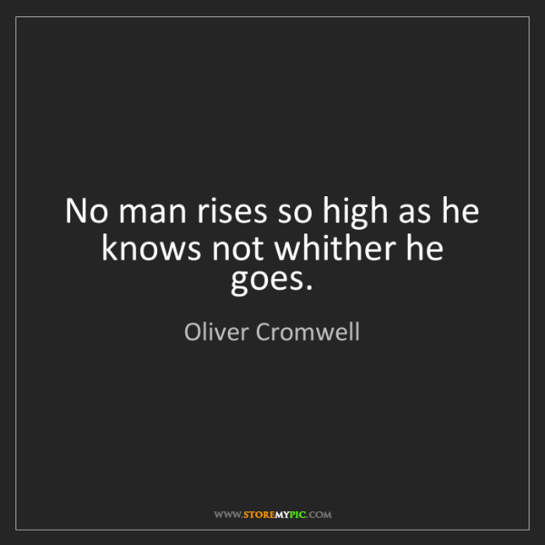 Oliver Cromwell: No man rises so high as he knows not whither he goes.