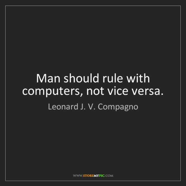 Leonard J. V. Compagno: Man should rule with computers, not vice versa.