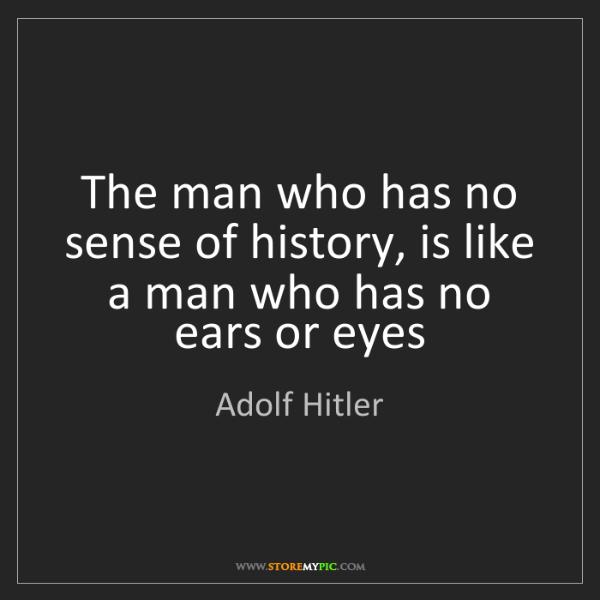 Adolf Hitler: The man who has no sense of history, is like a man who...