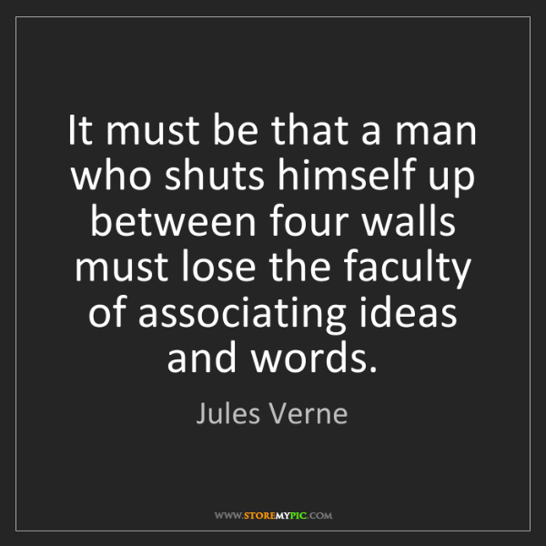 Jules Verne: It must be that a man who shuts himself up between four...