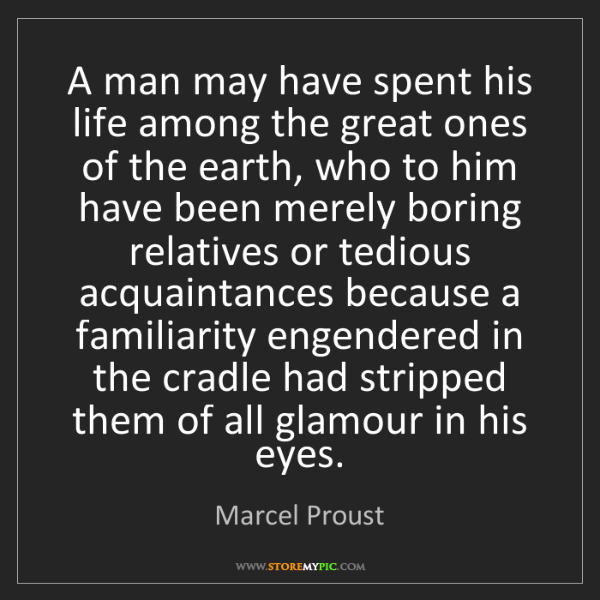 Marcel Proust: A man may have spent his life among the great ones of...