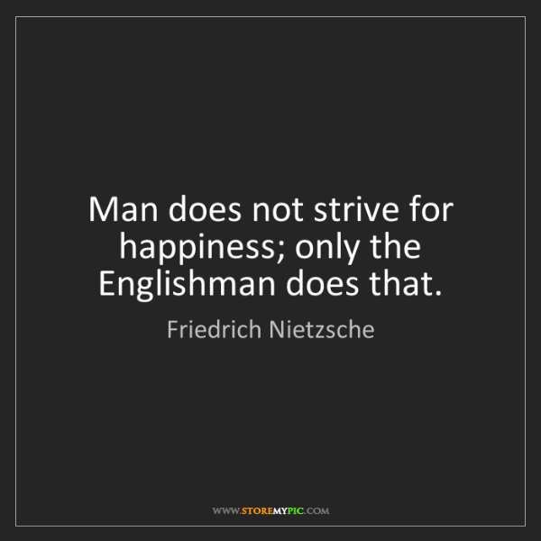 Friedrich Nietzsche: Man does not strive for happiness; only the Englishman...