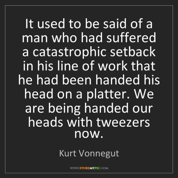 Kurt Vonnegut: It used to be said of a man who had suffered a catastrophic...