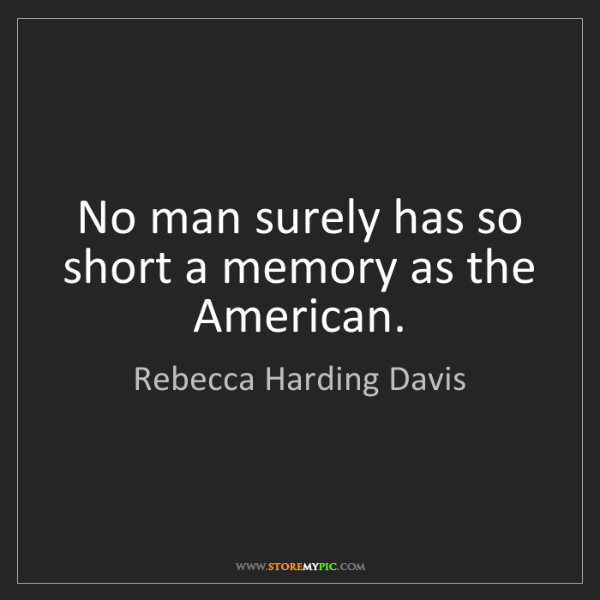 Rebecca Harding Davis: No man surely has so short a memory as the American.