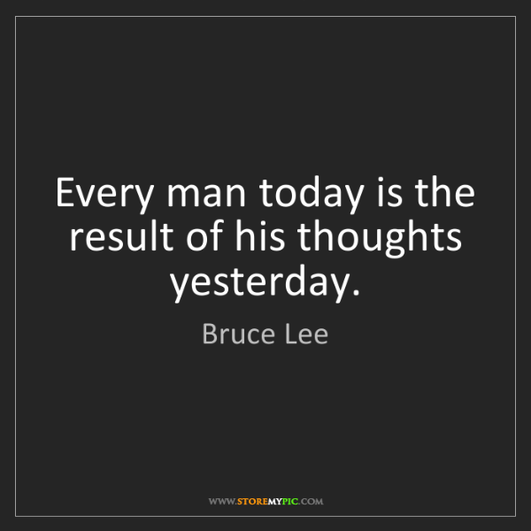 Bruce Lee: Every man today is the result of his thoughts yesterday.