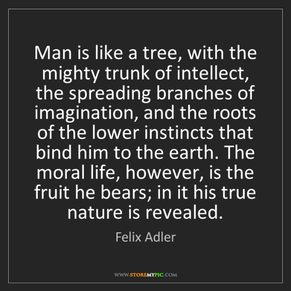 Felix Adler: Man is like a tree, with the mighty trunk of intellect,...