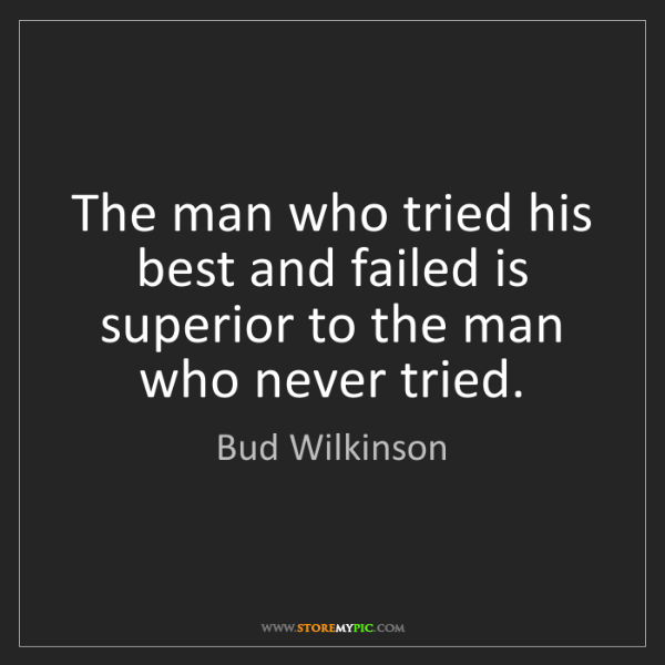 Bud Wilkinson: The man who tried his best and failed is superior to...