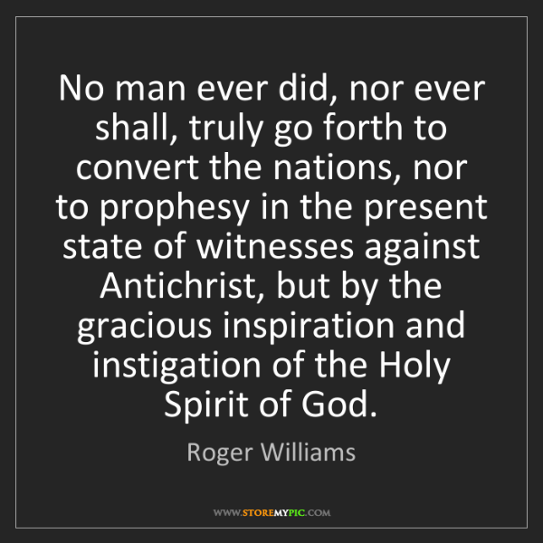 Roger Williams: No man ever did, nor ever shall, truly go forth to convert...