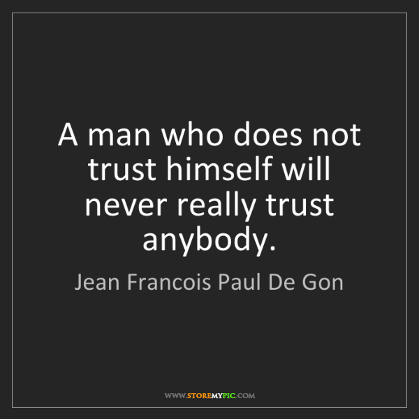 Jean Francois Paul De Gon: A man who does not trust himself will never really trust...