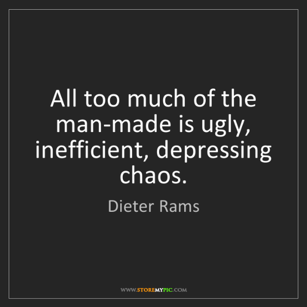 Dieter Rams: All too much of the man-made is ugly, inefficient, depressing...