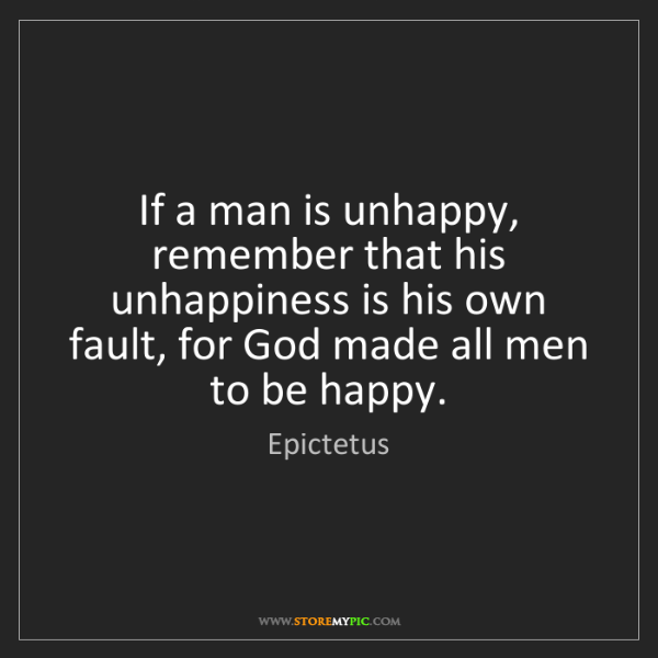 Epictetus: If a man is unhappy, remember that his unhappiness is...