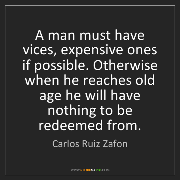 Carlos Ruiz Zafon: A man must have vices, expensive ones if possible. Otherwise...