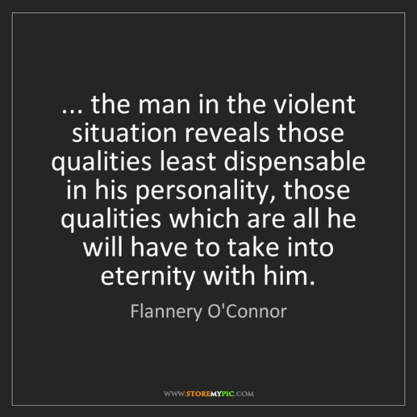 Flannery O'Connor: ... the man in the violent situation reveals those qualities...