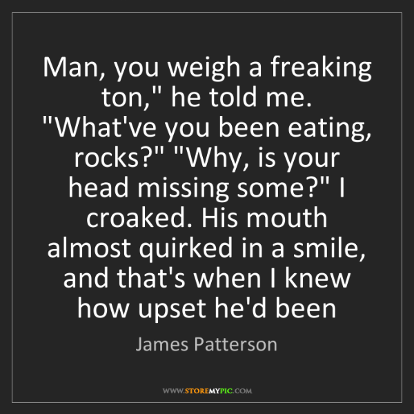 """James Patterson: Man, you weigh a freaking ton,"""" he told me. """"What've..."""