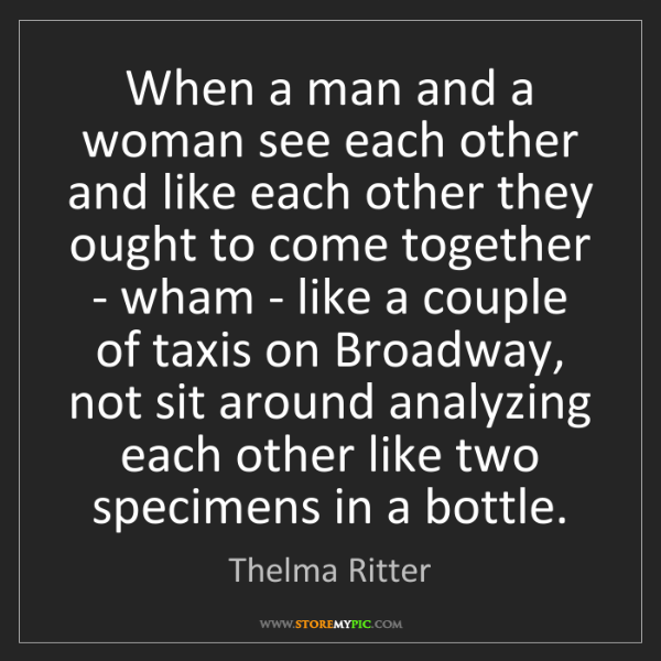Thelma Ritter: When a man and a woman see each other and like each other...