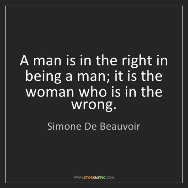 Simone De Beauvoir: A man is in the right in being a man; it is the woman...