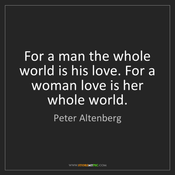Peter Altenberg: For a man the whole world is his love. For a woman love...