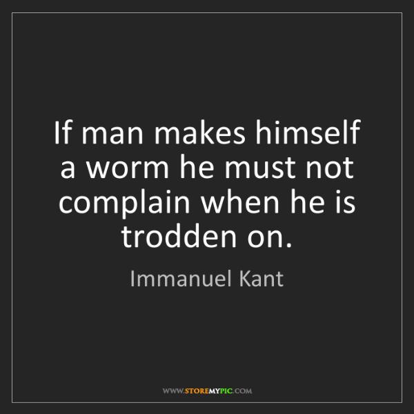 Immanuel Kant: If man makes himself a worm he must not complain when...