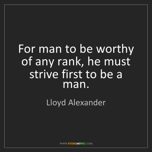 Lloyd Alexander: For man to be worthy of any rank, he must strive first...