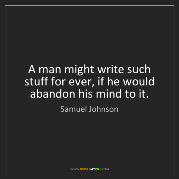 Samuel Johnson: A man might write such stuff for ever, if he would abandon...