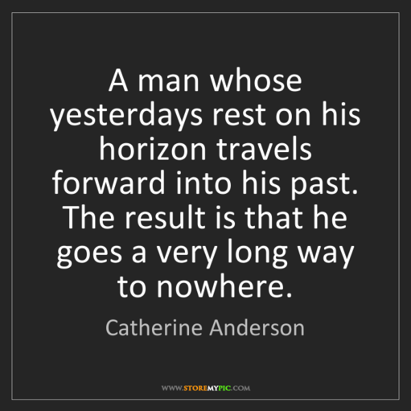 Catherine Anderson: A man whose yesterdays rest on his horizon travels forward...