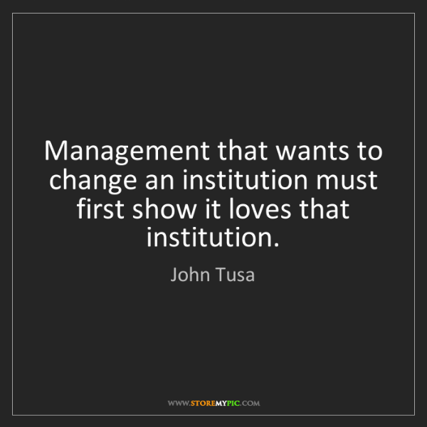 John Tusa: Management that wants to change an institution must first...