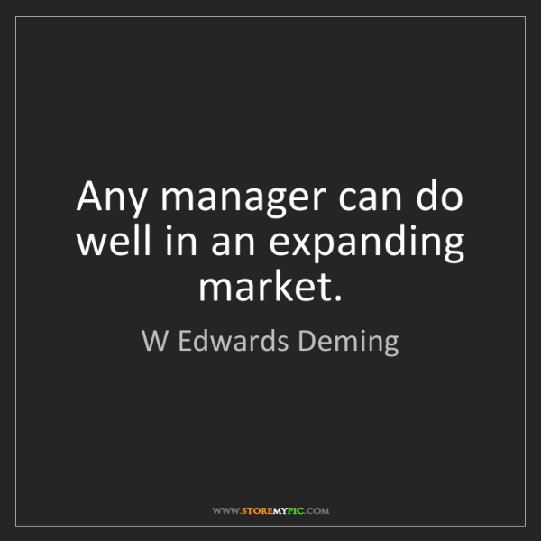 W Edwards Deming: Any manager can do well in an expanding market.