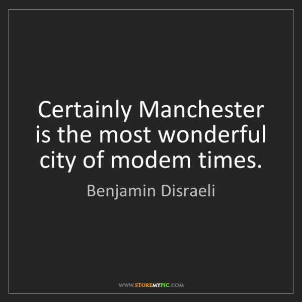 Benjamin Disraeli: Certainly Manchester is the most wonderful city of modem...